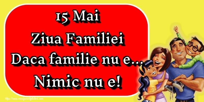 Felicitari de Ziua Familiei - 15 Mai Ziua Familiei Daca familie nu e... Nimic nu e!