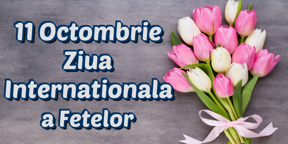Felicitari de Ziua Fetelor - 11 Octombrie Ziua Internationala a Fetelor