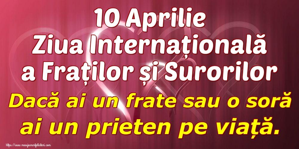 Felicitari de Ziua Fraţilor şi a Surorilor - 10 Aprilie Ziua Internațională a Fraților și Surorilor Dacă ai un frate sau o soră ai un prieten pe viață.