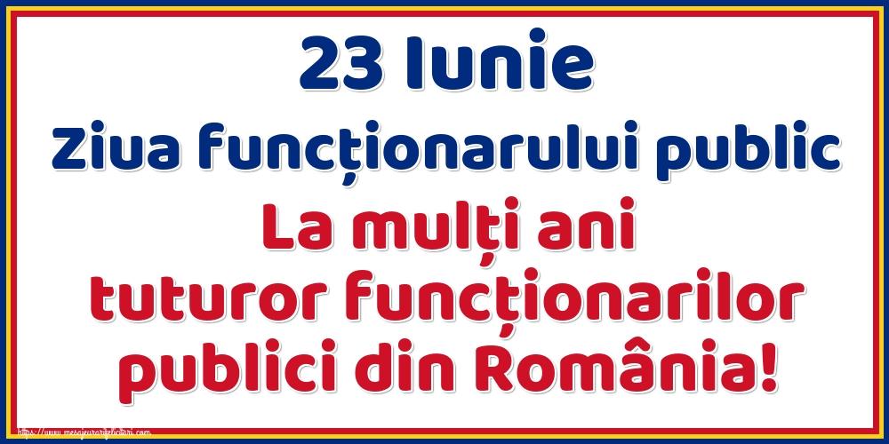 Felicitari de Ziua funcţionarului public - 23 Iunie Ziua funcţionarului public La mulţi ani tuturor funcţionarilor publici din România!