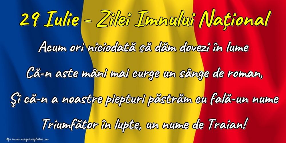 Felicitari de Ziua Imnului - 29 Iulie - Zilei Imnului Național Acum ori niciodată să dăm dovezi în lume Că-n aste mâni mai curge un sânge de roman, Şi că-n a noastre piepturi păstrăm cu fală-un nume Triumfător în lupte, un nume de Traian!