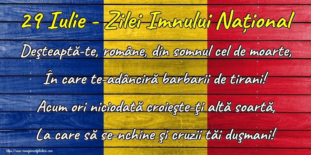 29 Iulie - Zilei Imnului Național Deşteaptă-te, române, din somnul cel de moarte, În care te-adânciră barbarii de tirani! Acum ori niciodată croieşte-ţi altă soartă, La care să se-nchine şi cruzii tăi duşmani!