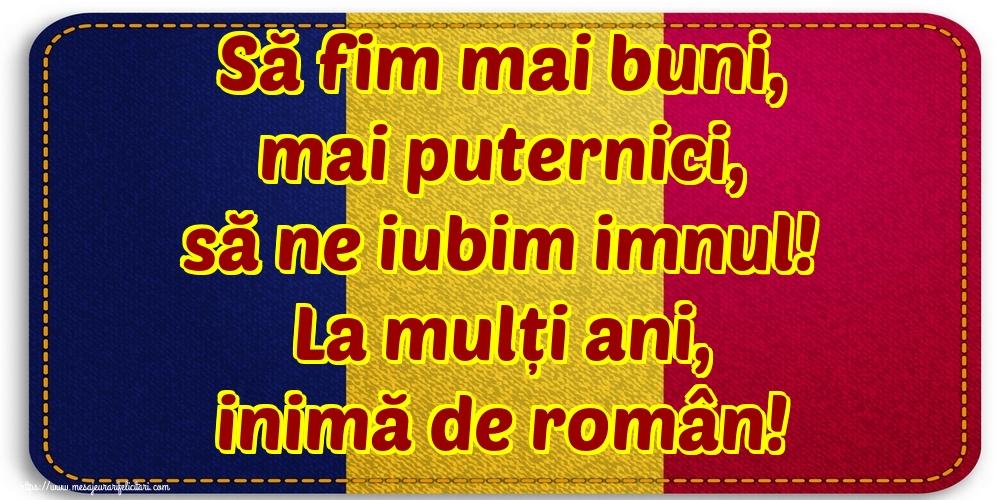Să fim mai buni, mai puternici, să ne iubim imnul! La mulți ani, inimă de român!