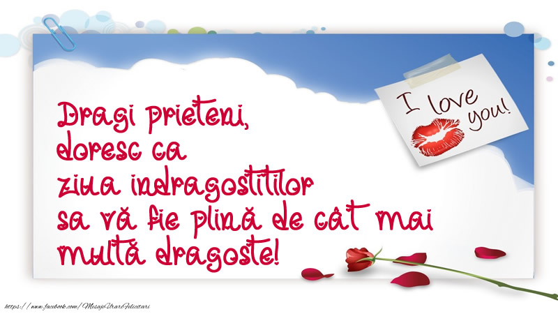 Ziua indragostitilor Dragi prieteni, doresc ca ziua indragostitilor sa va fie plina de cat mai multa dragoste!