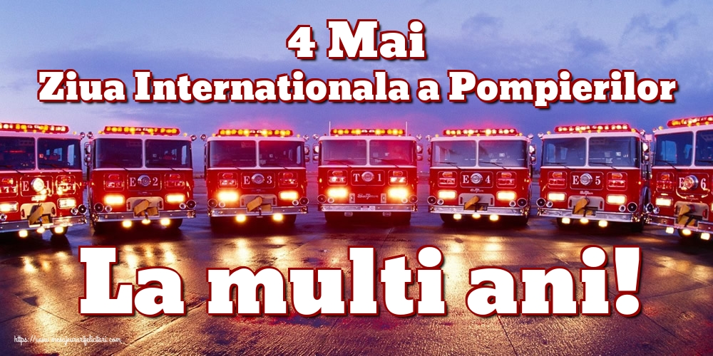 Felicitari de Ziua Internationala a Pompierilor - 4 Mai Ziua Internationala a Pompierilor La multi ani!