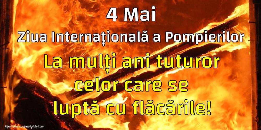 Felicitari de Ziua Internationala a Pompierilor - 4 Mai Ziua Internațională a Pompierilor La mulți ani tuturor celor care se luptă cu flăcările!