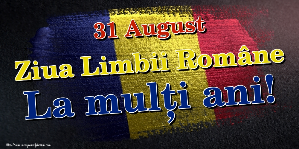 Ziua Limbii Române 31 August Ziua Limbii Române La mulți ani!