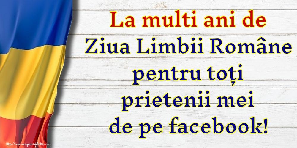 Felicitari de Ziua Limbii Române - La multi ani de Ziua Limbii Române pentru toți prietenii mei de pe facebook! - mesajeurarifelicitari.com