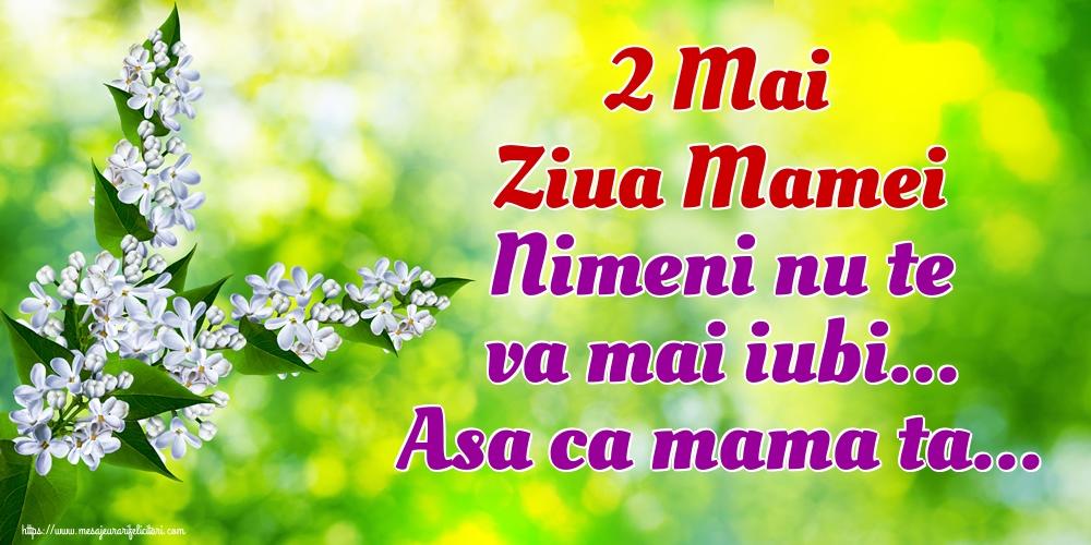 Felicitari de Ziua Mamei - 2 Mai Ziua Mamei Nimeni nu te va mai iubi... Asa ca mama ta...