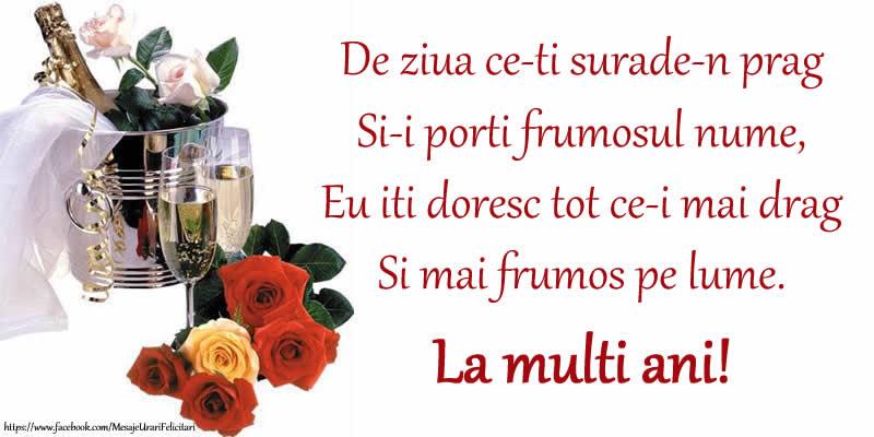 Ziua Numelui Poezie de ziua numelui: De ziua ce-ti surade-n prag / Si-i porti frumosul nume, / Eu iti doresc tot ce-i mai drag / Si mai frumos pe lume. La multi ani!