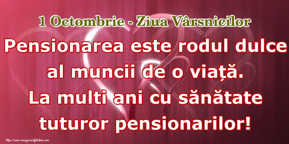 1 Octombrie - Ziua Vârsnicilor Pensionarea este rodul dulce al muncii de o viață. La multi ani cu sănătate tuturor pensionarilor!