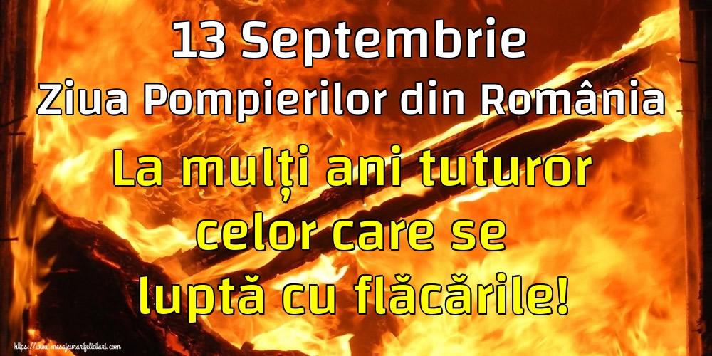 Ziua Pompierilor 13 Septembrie Ziua Pompierilor din România La mulți ani tuturor celor care se luptă cu flăcările!