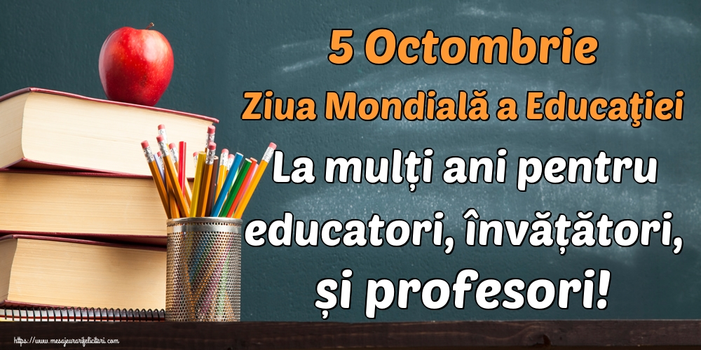 Cele mai apreciate felicitari de Ziua Profesorului - 5 Octombrie Ziua Mondială a Educaţiei La mulți ani pentru educatori, învățători, și profesori!