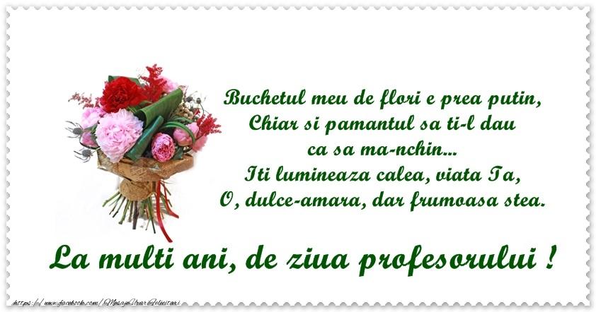 Felicitari de Ziua Profesorului cu buchete de flori - Buchetul meu de flori e prea putin, Chiar si pamantul sa ti-l dau ca sa ma-nchin ... Iti lumineaza calea, viata Ta / O dulce-amara, dar frumoasa stea. La multi ani, de ziua profesorului!