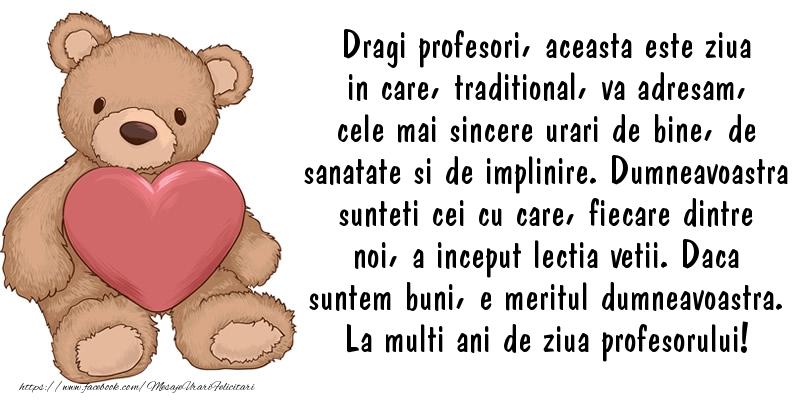 Ziua Profesorului Dragi profesori, aceasta este ziua in care, traditional, va adresam, cele mai sincere urari de bine, de sanatate si de implinire. La multi ani de ziua profesorului!