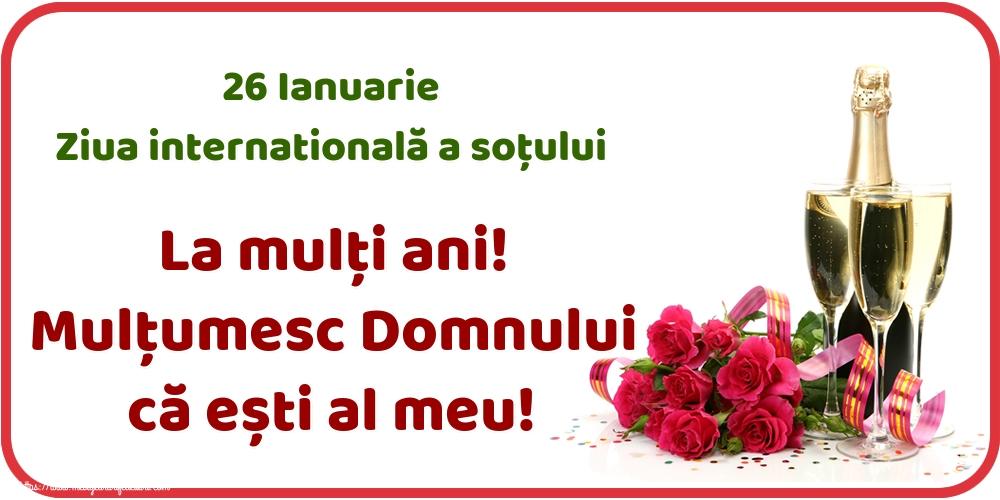 Felicitari de Ziua Sotului - 26 Ianuarie Ziua internatională a soțului La mulți ani! Mulțumesc Domnului că ești al meu!