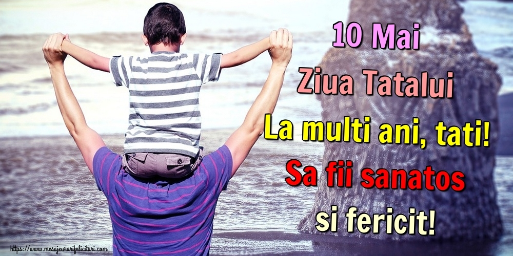 Felicitari de Ziua Tatalui - 10 Mai Ziua Tatalui La multi ani, tati! Sa fii sanatos si fericit! - mesajeurarifelicitari.com