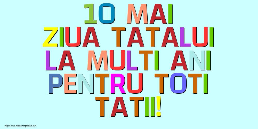 Felicitari de Ziua Tatalui - 10 Mai Ziua Tatalui La multi ani pentru toti tatii!
