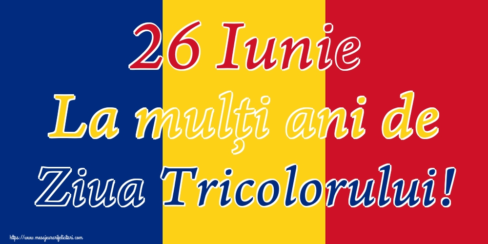 Felicitari de Ziua Tricolorului - 26 Iunie La mulți ani de Ziua Tricolorului!