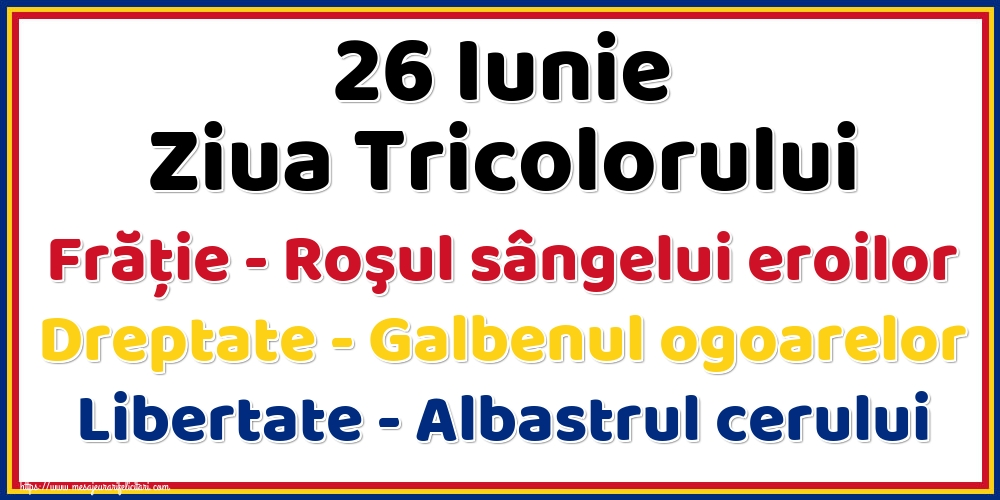 Felicitari de Ziua Tricolorului - 26 Iunie Ziua Tricolorului Frăție - Roşul sângelui eroilor Dreptate - Galbenul ogoarelor Libertate - Albastrul cerului