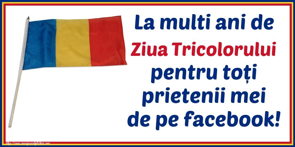 Felicitari de Ziua Tricolorului - La multi ani de Ziua Tricolorului pentru toți prietenii mei de pe facebook!