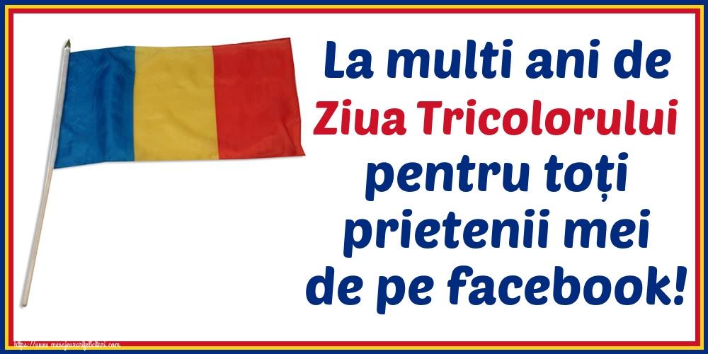 Cele mai apreciate felicitari de Ziua Tricolorului - La multi ani de Ziua Tricolorului pentru toți prietenii mei de pe facebook!