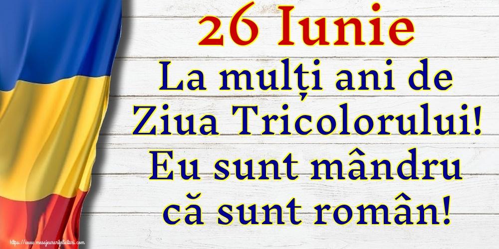 Ziua Tricolorului 26 Iunie La mulți ani de Ziua Tricolorului! Eu sunt mândru că sunt român!