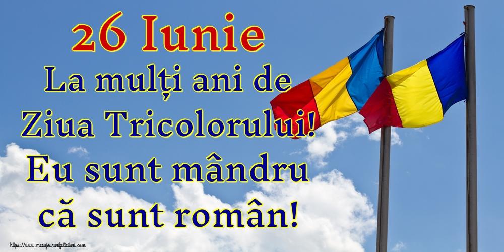 Felicitari de Ziua Tricolorului - 26 Iunie La mulți ani de Ziua Tricolorului! Eu sunt mândru că sunt român!