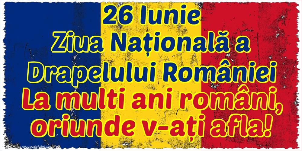 Felicitari de Ziua Tricolorului - 26 Iunie Ziua Națională a Drapelului României La multi ani români, oriunde v-ați afla!