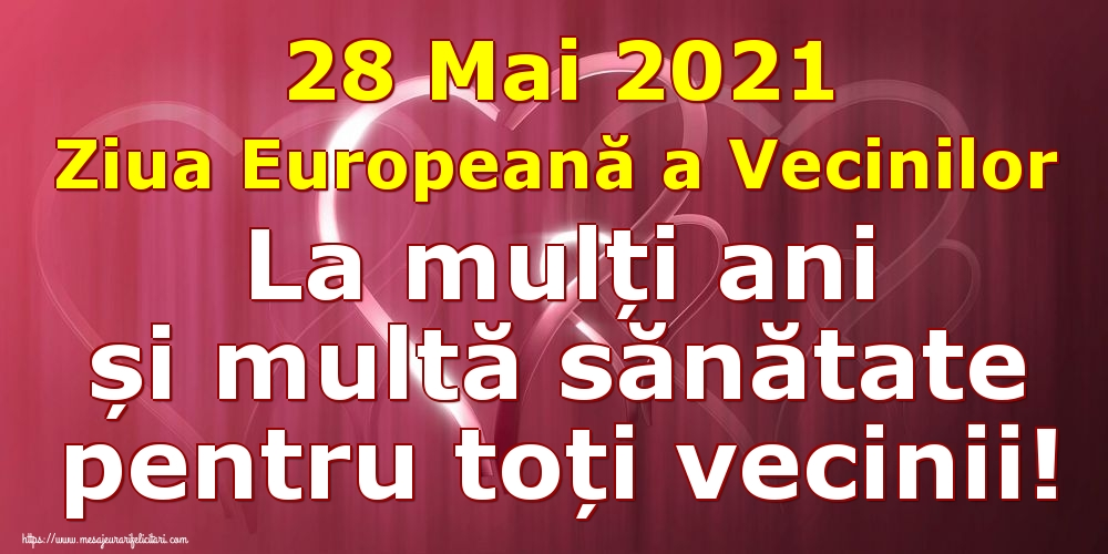 Cele mai apreciate felicitari de Ziua Vecinilor - 28 Mai 2021 Ziua Europeană a Vecinilor La mulți ani și multă sănătate pentru toți vecinii!
