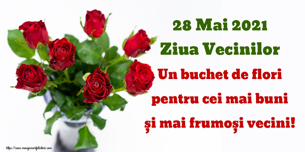 Felicitari de Ziua Vecinilor - 28 Mai 2021 Ziua Vecinilor Un buchet de flori pentru cei mai buni și mai frumoși vecini!