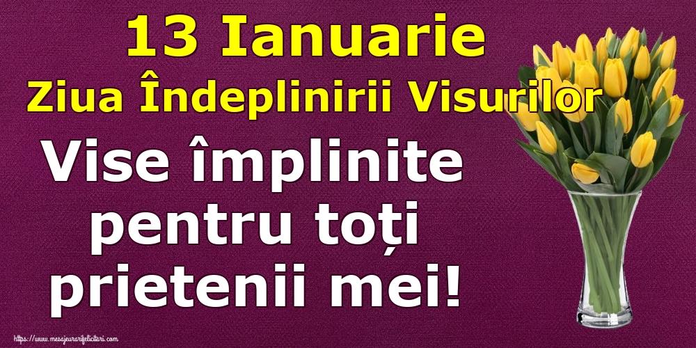 Felicitari de Ziua îndeplinirii visurilor - 13 Ianuarie Ziua Îndeplinirii Visurilor Vise împlinite pentru toți prietenii mei!
