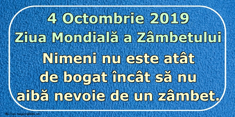 Felicitari de Ziua Zâmbetului - 4 Octombrie 2019 Ziua Mondială a Zâmbetului Nimeni nu este atât de bogat încât să nu aibă nevoie de un zâmbet.