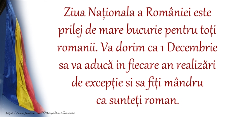 Va dorim ca 1 Decembrie sa va aducă in fiecare an realizări de excepție si sa fiți mândru ca sunteți roman