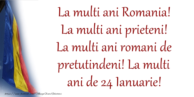 La multi ani Romania! La multi ani prieteni! La multi ani romani de pretutindeni! La multi ani de 24 Ianuarie!