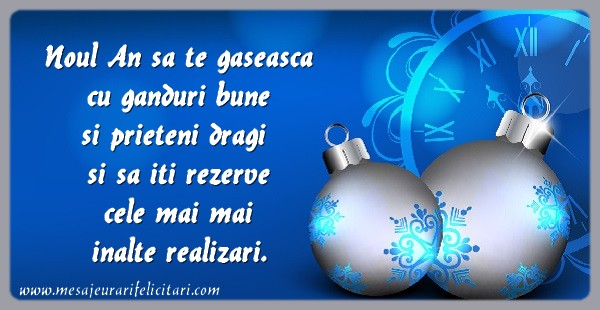 Noul An sa te gaseasca cu ganduri bune si prieteni dragi si sa iti rezerve cele mai mai inalte realizari.