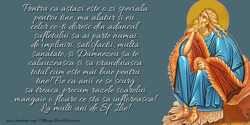 Pentru ca astazi este o zi speciala pentru tine, ma alatur si eu celor ce-ti doresc din adancul sufletului ... La multi ani de Sf. Ilie!