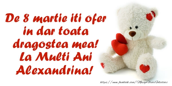 Felicitari de 8 Martie - De 8 martie iti ofer in dar toata dragostea mea! La Multi Ani Alexandrina!