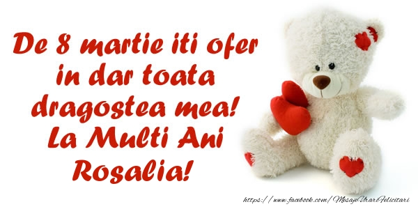 Felicitari de 8 Martie - De 8 martie iti ofer in dar toata dragostea mea! La Multi Ani Rosalia!