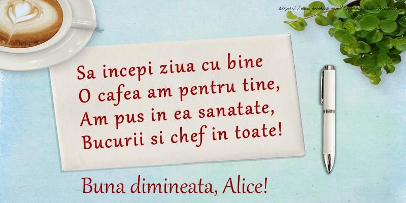 Felicitari de buna dimineata - Sa incepi ziua cu bine O cafea am pentru tine, Am pus in ea sanatate, Bucurii si chef in toate! Buna dimineata Alice!