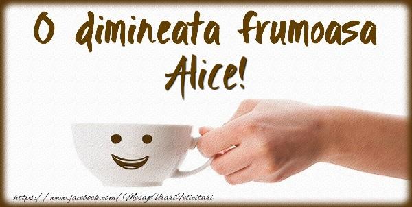 Felicitari de buna dimineata - O dimineata frumoasa Alice!