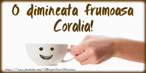 Felicitari de buna dimineata - O dimineata frumoasa Coralia!