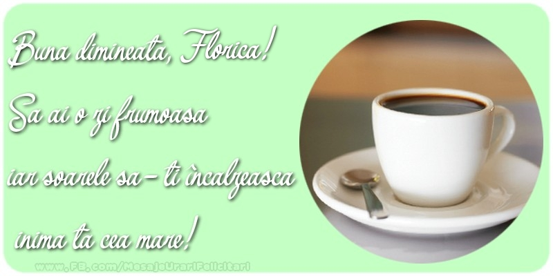 Felicitari de buna dimineata - Buna dimineata, Florica. Sa ai o zi frumoasa.