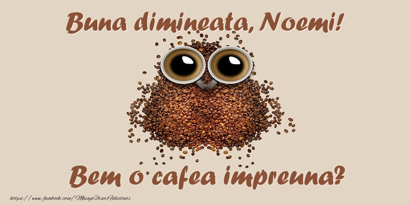 Felicitari de buna dimineata - Buna dimineata, Noemi! Bem o cafea impreuna?