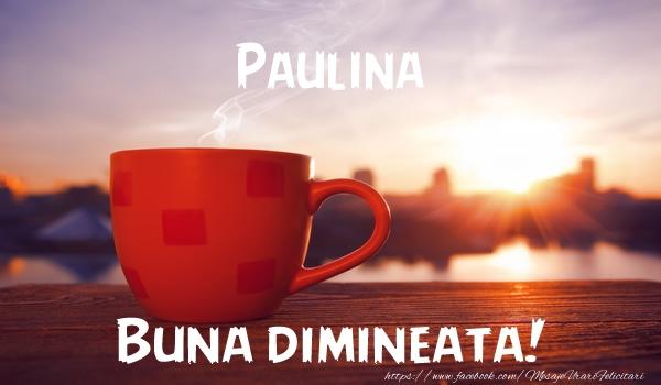 Felicitari de buna dimineata - Paulina Buna dimineata!