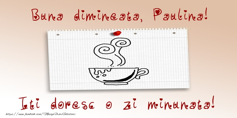 Felicitari de buna dimineata - Buna dimineata, Paulina! Iti doresc o zi minunata!