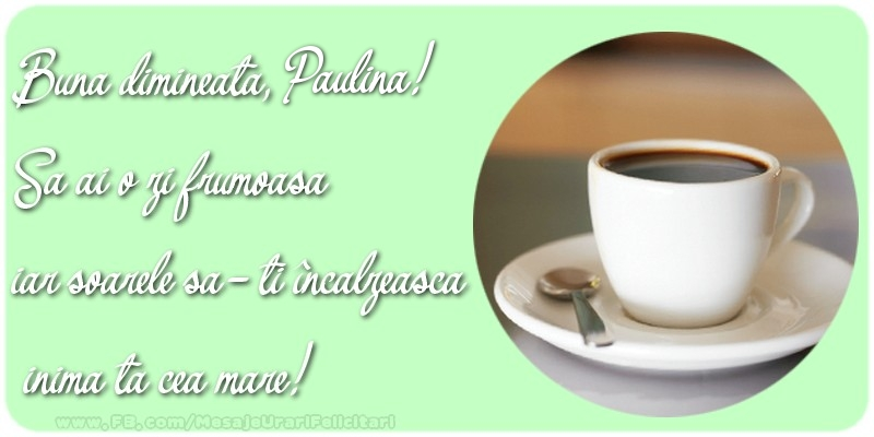 Felicitari de buna dimineata - Buna dimineata, Paulina. Sa ai o zi frumoasa.