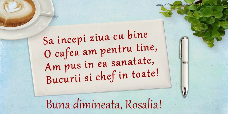 Felicitari de buna dimineata - Sa incepi ziua cu bine O cafea am pentru tine, Am pus in ea sanatate, Bucurii si chef in toate! Buna dimineata Rosalia!