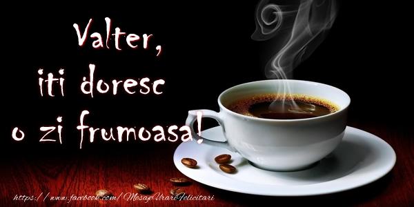 Felicitari de buna dimineata - Valter iti doresc o zi frumoasa!
