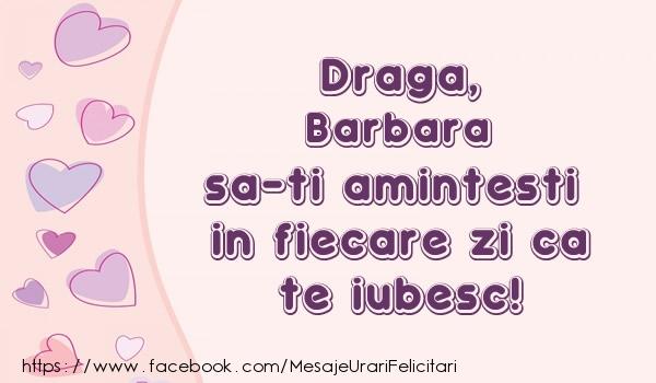Felicitari de dragoste - Draga, Barbara sa-ti amintesti in fiecare zi ca te iubesc!